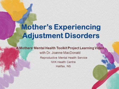 Mother's Experiencing Adjustment Disorders A Mothers' Mental Health Toolkit Project Learning Video with Dr. Joanne MacDonald Reproductive Mental Health.