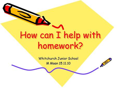 How can I help with homework? Whitchurch Junior School M Maan 15.11.10.