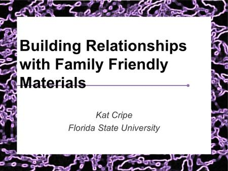 Building Relationships with Family Friendly Materials Kat Cripe Florida State University.