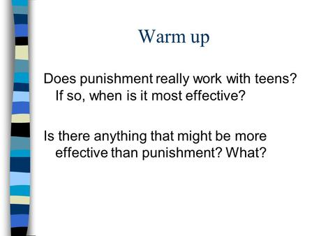 Warm up Does punishment really work with teens? If so, when is it most effective? Is there anything that might be more effective than punishment? What?