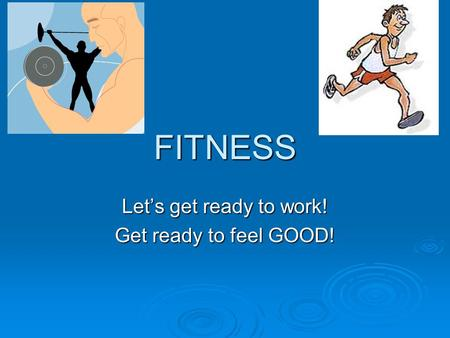 FITNESS Let's get ready to work! Get ready to feel GOOD!