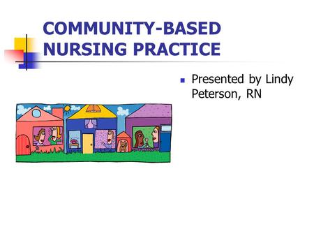 COMMUNITY-BASED NURSING PRACTICE Presented by Lindy Peterson, RN.