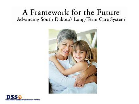 "Historical Information ""Long Term Care & Medicaid"" has been a priority of the South Dakota Health Care Commission Bill passed and signed by Governor Rounds."