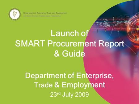 Launch of SMART Procurement Report & Guide Department of Enterprise, Trade & Employment 23 rd July 2009.