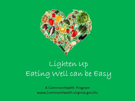 Lighten Up Eating Well can be Easy A CommonHealth Program www.CommonHealth.virginia.gov/tlc.
