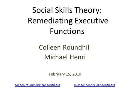 Social Skills Theory: Remediating Executive Functions Colleen Roundhill Michael Henri February 15, 2010