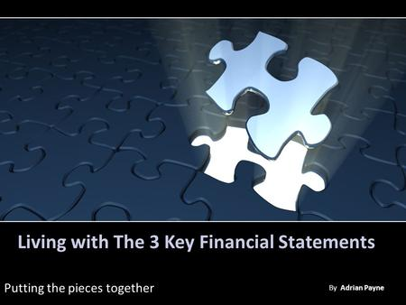 Living with The 3 Key Financial Statements Putting the pieces together By Adrian Payne.