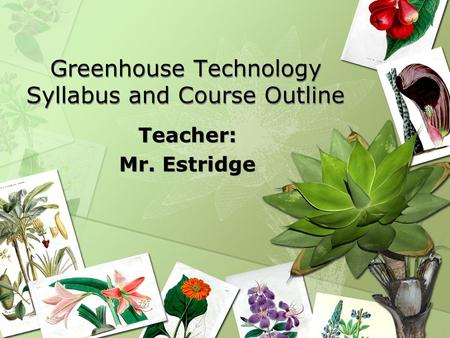 Greenhouse Technology Syllabus and Course Outline Teacher: Mr. Estridge Teacher: Mr. Estridge.