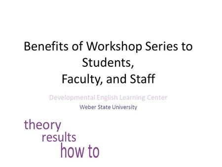 Benefits of Workshop Series to Students, Faculty, and Staff Developmental English Learning Center Weber State University.