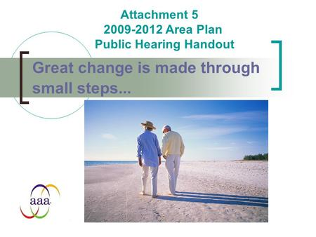 Great change is made through small steps... Attachment 5 2009-2012 Area Plan Public Hearing Handout.