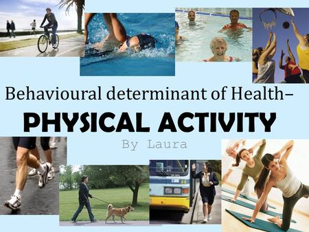By Laura Behavioural determinant of Health– PHYSICAL ACTIVITY.