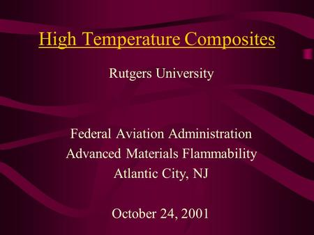 High Temperature Composites Rutgers University Federal Aviation Administration Advanced Materials Flammability Atlantic City, NJ October 24, 2001.