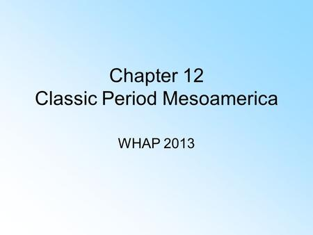 Chapter 12 Classic Period Mesoamerica WHAP 2013 Society Political institutions Inventions Culture/religion Economic system.