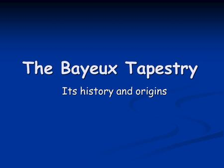 The Bayeux Tapestry Its history and origins. Origins of the Tapestry Bayeux Tapestry (faliszőnyeg) Bayeux Tapestry (faliszőnyeg) French: Tapisserie de.