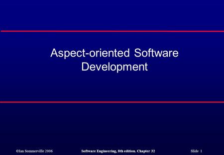 ©Ian Sommerville 2006Software Engineering, 8th edition. Chapter 32 Slide 1 Aspect-oriented Software Development.