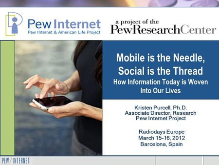 Mobile is the Needle, <strong>Social</strong> is the Thread How Information Today is Woven Into <strong>Our</strong> <strong>Lives</strong> Radiodays Europe March 15-16, 2012 Barcelona, Spain Kristen Purcell,