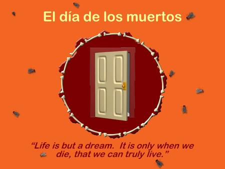 "El día de los muertos ""Life is but a dream. It is only when we die, that we can truly live."""