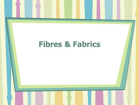 Fibres & Fabrics. Input Process Output … Normal process for making fabrics: