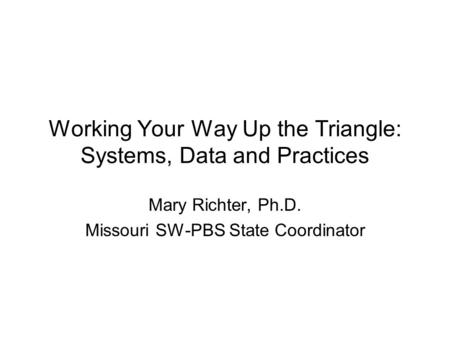 Working Your Way Up the Triangle: Systems, Data and Practices Mary Richter, Ph.D. Missouri SW-PBS State Coordinator.