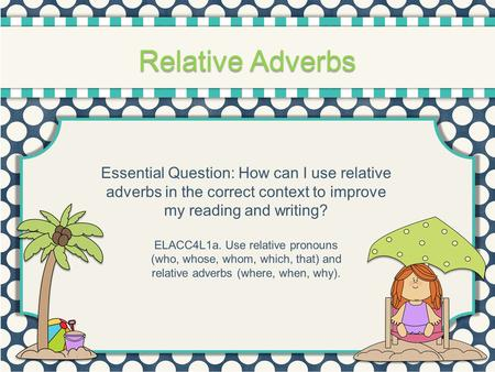 Relative Adverbs Essential Question: How can I use relative adverbs in the correct context to improve my reading and writing? ELACC4L1a. Use relative pronouns.