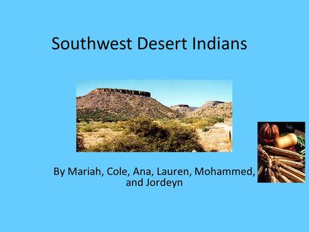 Southwest Desert Indians By Mariah, Cole, Ana, Lauren, Mohammed, and Jordeyn.
