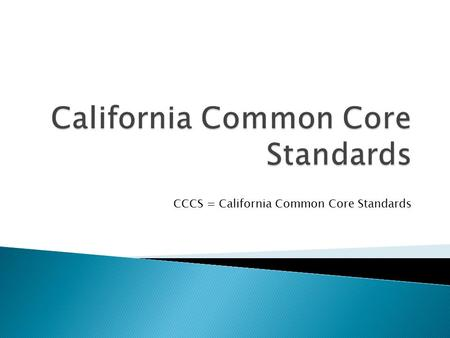 CCCS = California Common Core Standards.  Common Core standards corresponds with the original NCLB timeline of 2014  Students need real world skills.