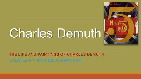 The life and paintings of Charles Demuth Created by: bruceblackart.com