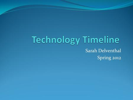 Sarah Delventhal Spring 2012. Introduction Definition of technology: Technology is something created to entertain you or help make your life easier. It.