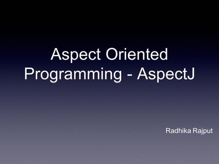 Aspect Oriented Programming - AspectJ Radhika Rajput.