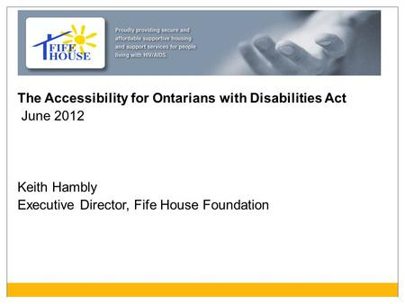 The Accessibility for Ontarians with Disabilities Act June 2012 Keith Hambly Executive Director, Fife House Foundation.