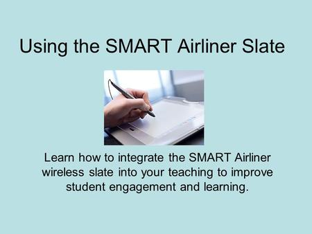 Using the SMART Airliner Slate Learn how to integrate the SMART Airliner wireless slate into your teaching to improve student engagement and learning.