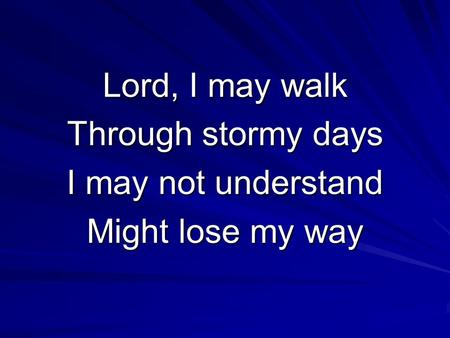 Lord, I may walk Through stormy days I may not understand Might lose my way.