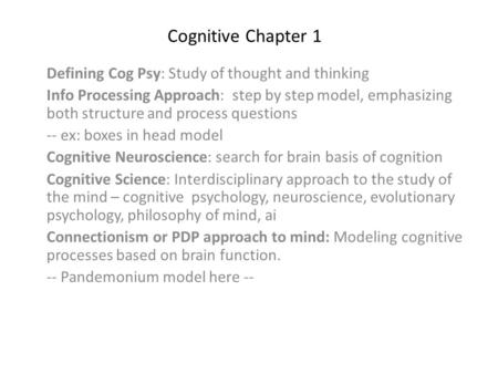 Cognitive Chapter 1 Defining Cog Psy: Study of thought and thinking Info Processing Approach: step by step model, emphasizing both structure and process.
