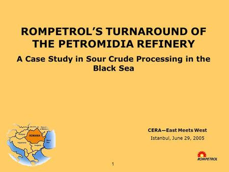 1 ROMPETROL'S TURNAROUND OF THE PETROMIDIA REFINERY A Case Study in Sour Crude Processing in the Black <strong>Sea</strong> CERA—East Meets West Istanbul, June 29, 2005.