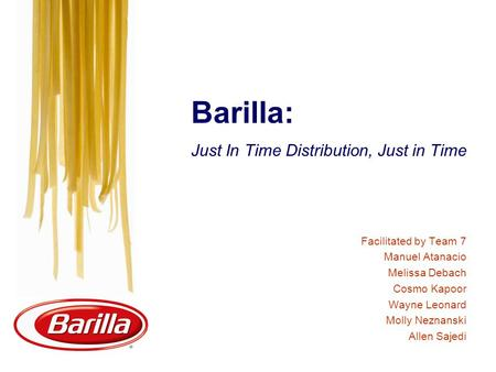 Barilla: Just In Time Distribution, Just in Time Facilitated by Team 7 Manuel Atanacio Melissa Debach Cosmo Kapoor Wayne Leonard Molly Neznanski Allen.