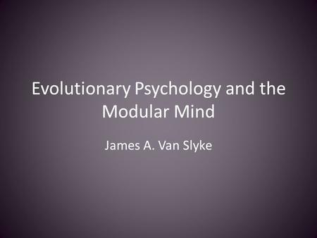 Evolutionary Psychology and the Modular Mind James A. Van Slyke.