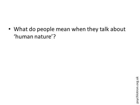 Psychlotron.org.uk What do people mean when they talk about 'human nature'?