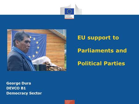 EU support to Parliaments and Political Parties George Dura DEVCO B1 Democracy Sector.