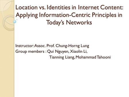 Location vs. Identities in Internet Content: Applying Information-Centric Principles in Today's Networks Instructor: Assoc. Prof. Chung-Horng Lung Group.