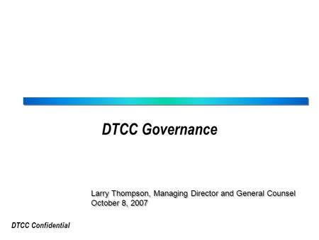 DTCC Confidential DTCC Governance Larry Thompson, Managing Director and General Counsel October 8, 2007 Larry Thompson, Managing Director and General Counsel.