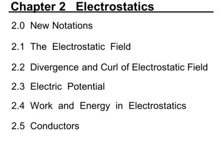 Chapter 2 Electrostatics 2.0 New Notations 2.1 The Electrostatic Field 2.2 Divergence and Curl of Electrostatic Field 2.3 Electric Potential 2.4 Work and.