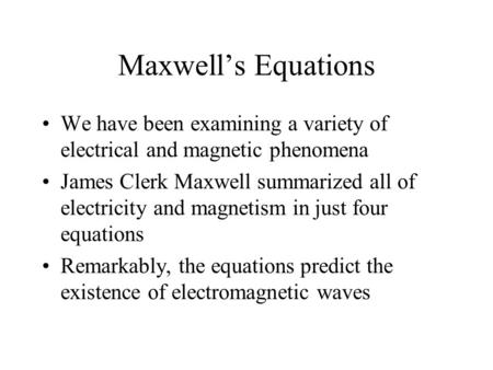 Maxwell's Equations We have been examining a variety of electrical and magnetic phenomena James Clerk Maxwell summarized all of electricity and magnetism.