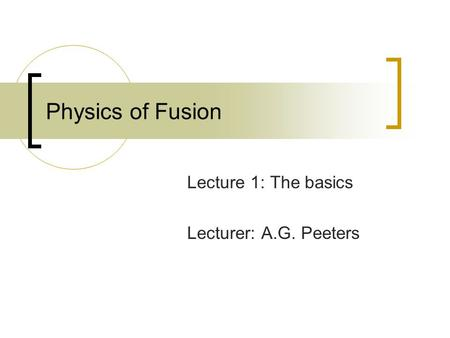 Physics of Fusion Lecture 1: The basics Lecturer: A.G. Peeters.