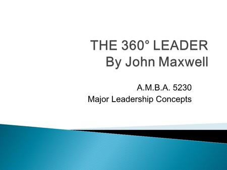 A.M.B.A. 5230 Major Leadership Concepts.  I can't lead if I am not at the top ◦ Influence Vs Power (p.4) ◦ Is legitimate power a substitute for leadership?