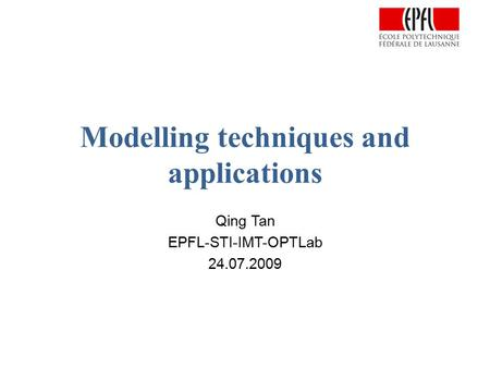 Modelling techniques and applications Qing Tan EPFL-STI-IMT-OPTLab 24.07.2009.