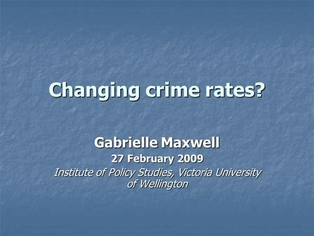 Changing crime rates? Gabrielle Maxwell 27 February 2009 Institute of Policy Studies, Victoria University of Wellington.