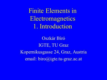 Finite Elements in Electromagnetics 1. Introduction Oszkár Bíró IGTE, TU Graz Kopernikusgasse 24, Graz, Austria