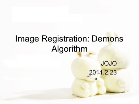 Image Registration: Demons Algorithm JOJO 2011.2.23.