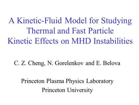 A Kinetic-Fluid Model for Studying Thermal and Fast Particle Kinetic Effects on MHD Instabilities C. Z. Cheng, N. Gorelenkov and E. Belova Princeton Plasma.