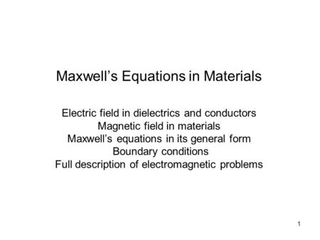 1 Maxwell's Equations in Materials Electric field in dielectrics and conductors Magnetic field in materials Maxwell's equations in its general form Boundary.